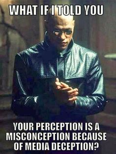 What  if I told you your perception  is a misconception because of media deception ?    Take the red pill.