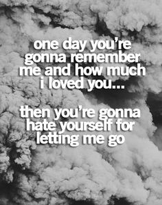 Correction: he's going to hate himself for NOT letting me go. I tried to leave... many times... but I always believed his lies and stayed...