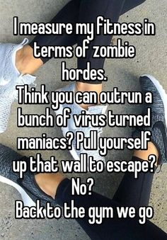 """""""I measure my fitness in terms of zombie hordes. Think you can outrun a bunch of virus turned maniacs? Pull yourself up that wall to escape? No?  Back to the gym we go""""  #FitnessMotivation"""