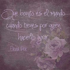 〽️ Qué bonito es el mundo cuando tienes por quién hacerlo girar. Elena Poe