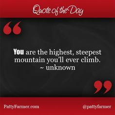 """""""YOU are the highest, steepest mountain you will ever climb."""" ~ unknown"""