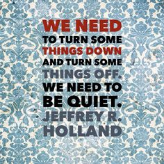 """""""Nowhere can anyone find a quieter or more untroubled retreat than in his or her own soul. We need to turn some things down and turn some things off. We need to be quiet."""" — Jeffrey R. Holland """"For Times of Trouble"""""""