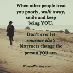 When other people treat you poorly, walk away, smile and keep being you. Don't ever let someone else's bitterness change the person you are. Tags: quotes, walk away Related Posts Take a Hard Look at Yourself Pain Changes People A Beautiful Soul Life is Too Short to be Anything but Happy
