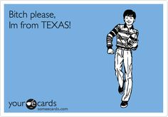 It really should read:   Bitch, please! I'm from Texas.   Oh, well. Still a true story. Lol