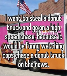 """""""BREAKING NEWS: cops are in a high speed chase with a donut truck on highway 805"""""""