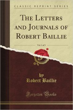 The Letters and Journals of Robert Baillie (3 Vols) ~ Robert Baillie 1 - [https://www.amazon.com/Letters-Journals-Baillie-Classic-Reprint/dp/B008XM4RUG/ref=sr_1_1?s=books&ie=UTF8&qid=1476068308&sr=1-1&keywords=The+Letters+and+Journals+of+Robert+Baillie%2C+Vol.+3] * Indicação: resultado de pesquisa.