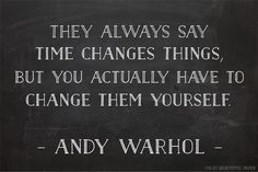 They always say time changes things, but you actually have to change them yourself ~Andy Warhol