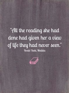 """""""All the reading she had done had given her a view of life they had never seen."""" Roald Dahl, Matilda"""