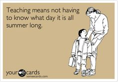 Teaching means not having to know what day it is all summer long.