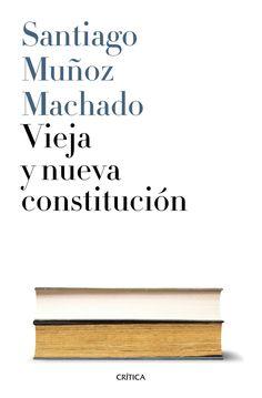 Vieja y nueva Constitución / Santiago Muñoz Machado. Barcelona: Crítica, 2016