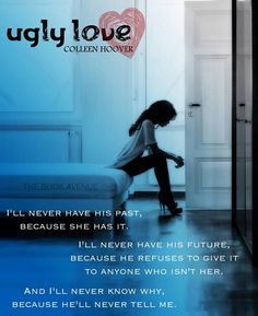 """""""I'll never have his past, because she has it. I'll never have his future, because he refuses to give it to anyone who isn't her. And I'll never know why, because he'll never tell me."""" Ugly Love by Colleen Hoover it's really heart aching. My tears can't stop dropping."""