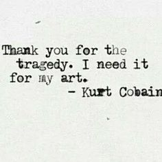 kurt cobain.  brilliant.  the key is to figure it out, to appreciate the gift, the beauty and joy of life (the painful and euphoric)....before it's too late