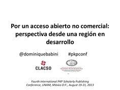 Por un acceso abierto no comercial: perspectiva desde una región en desarrollo. Presentación invitada en IV Conferencia Internacional PKP organizada por Public Knowledge Project (PKP) y la Universidad Nacional Autónoma de México (UNAM), UNAM, 19-21 de agosto de 2013 en la ciudad de México