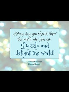 Every Day you show the world who you are. Dazzle and delight the world!  -Melissa Nickelson