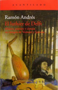 El luthier de Delft : música, pintura y ciencia en tiempos de Vermeer y Spinoza / Ramón Andrés. + info: http://www.acantilado.es/novedades/el-luthier-de-delft-654.htm