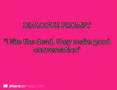"Dialogue prompt. ""I like the dead, they make good conversation."" (MfaA Writing Prompt # 172) shareasimage.com"