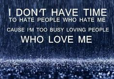 Dont waste time on people who hate you, give the ones that love you all your time and energy, after all they deserve it!