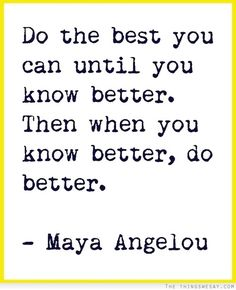 'Do the best you can until you know better. Then when you know better, do better'  Maya Angelou
