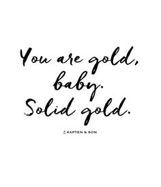you are gold, baby. solid gold | quote