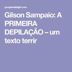 Gilson Sampaio: A PRIMEIRA DEPILAÇÃO – um texto terrir