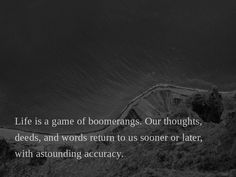 Life is a game of boomerangs. Our thoughts, deeds, and words return to us sooner or later, with astounding accuracy.