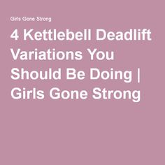 4 Kettlebell Deadlift Variations You Should Be Doing | Girls Gone Strong