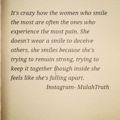 It's crazy how the women who smile the most are often the ones who experience the most pain.  She doesn't wear a smile to deceive others, she smiles because she's trying to keep it together though inside she feels like she's falling apart.