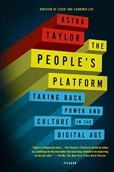 The People's Platform: Taking Back Power and Culture in the Digital Age by Astra Taylor