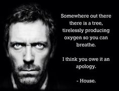 Somewhere out there is a tree, tirelessly producing oxygen so you can breathe. I think you owe it an apology. -House