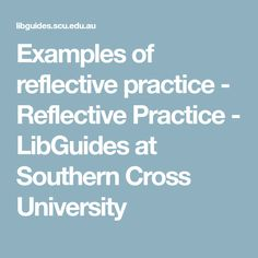 Examples of reflective practice - Reflective Practice - LibGuides at Southern Cross University Reflective Practice, Reflection, Southern, Self, University, Colleges, Community College