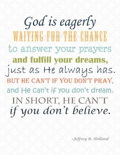 God is eagerly waiting for the chance to answer your prayers and fulfill your dreams, just as He always has. But he can't if you don't pray, and He can't if you don't dream. In short, He can't if you don't believe.  -Jeffrey R. Holland
