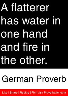 A flatterer has water in one hand and fire in the other. - German Proverb #proverbs #quotes