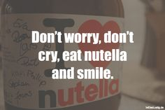 Don't worry, don't cry, eat nutella and smile. ... gefunden auf www.istdaslustig.... #lustig #sprüche #fun #spass