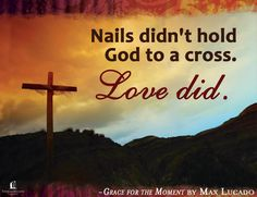 Nails didn't hold God to a cross. Love did. - Max Lucado