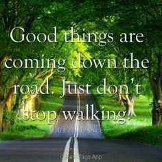 Good things are down the road just don't stop walking