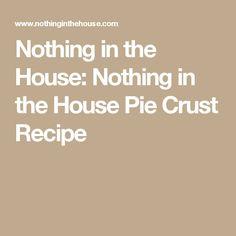 Nothing in the House: Nothing in the House Pie Crust Recipe