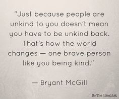 """Just because people are unkind to you doesn't mean you have to be unkind back. That's how the world changes - one brave person like you being kind."" Bryant McGill 
