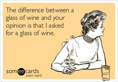 The difference between a glass of wine and your opinion is that I asked for a glass of wine.