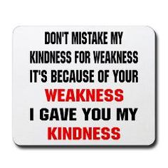 Guilty of being too KIND!  Be careful-easy target to be taken advantage of!