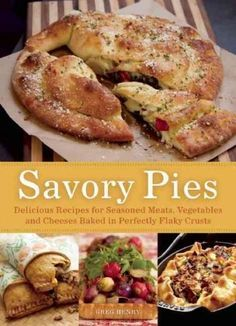 Savory Pies: Delicious Recipes from Seasoned Meats, Vegetables and Cheese Baked in Perfectly Flaky Crusts