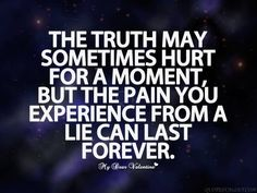 the truth may sometimes hurt for a moment, but the pain you experience from a lie can last forever.