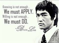 Knowing is not enough, we must apply. Willing is not enough, we must do. - BruceLee