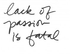 """Lack of Passion is Fatal"""