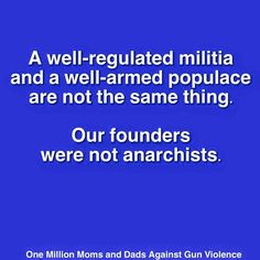 Truth be told...A well-regulated militia and a well-armed populace are not the same thing. Our founders were not anarchists.