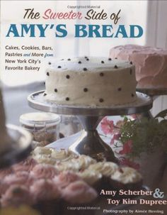 The Sweeter Side of Amy's Bread: Cakes, Cookies, Bars, Pastries and More from New York City's Favorite Bakery by Amy Scherber, Toy Kim Dupree