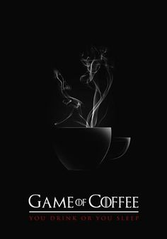 Game of Coffee: A Song of Iced and Fire. When you play the game of coffees, you drink or you sleep. There is no middle ground.