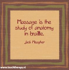 Massage is the study of anatomy in braille - Jack Meagher
