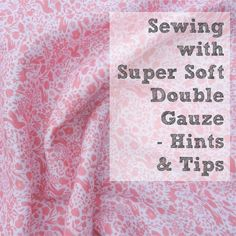 Everything you need to know about double gauze - what it is, how to sew with it etc...