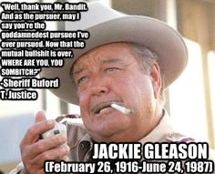 Jackie Gleason as Sheriff Buford T Justice.  Smokey & The Bandit.   Best character in the movie!!