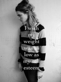 Wish my weight was as low as my self esteem. Then I'd get so small I would be almost invisible.